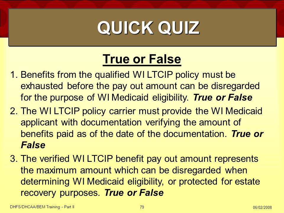 06/02/2008 DHFS/DHCAA/BEM Training - Part II 79 True or False 1.Benefits from the qualified WI LTCIP policy must be exhausted before the pay out amount can be disregarded for the purpose of WI Medicaid eligibility.