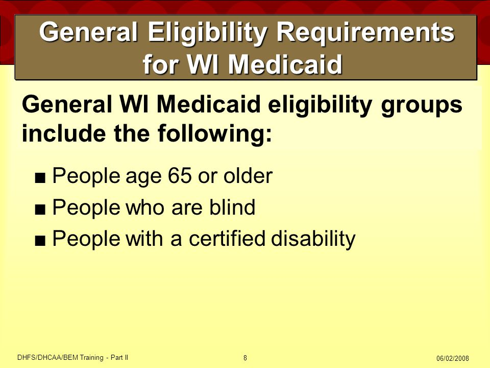06/02/2008 DHFS/DHCAA/BEM Training - Part II 8 General Eligibility Requirements for WI Medicaid General Eligibility Requirements for WI Medicaid ■People age 65 or older ■People who are blind ■People with a certified disability General WI Medicaid eligibility groups include the following: