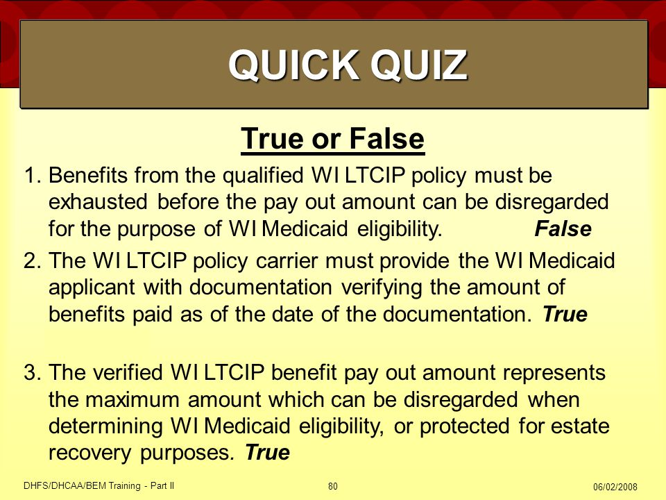 06/02/2008 DHFS/DHCAA/BEM Training - Part II 80 True or False 1.Benefits from the qualified WI LTCIP policy must be exhausted before the pay out amount can be disregarded for the purpose of WI Medicaid eligibility.