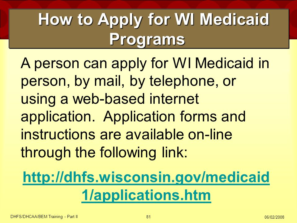 06/02/2008 DHFS/DHCAA/BEM Training - Part II 81 How to Apply for WI Medicaid Programs How to Apply for WI Medicaid Programs A person can apply for WI Medicaid in person, by mail, by telephone, or using a web-based internet application.