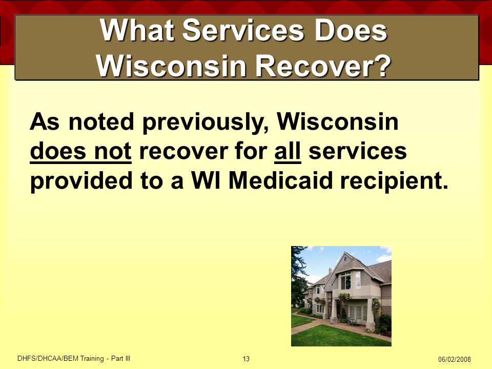 06/02/2008 DHFS/DHCAA/BEM Training - Part III 13 What Services Does Wisconsin Recover? As noted previously, Wisconsin does not recover for all service