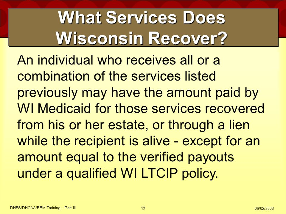 06/02/2008 DHFS/DHCAA/BEM Training - Part III 19 What Services Does Wisconsin Recover? An individual who receives all or a combination of the services