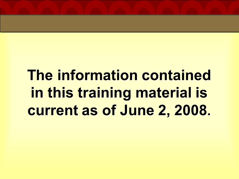 The information contained in this training material is current as of June 2, 2008.