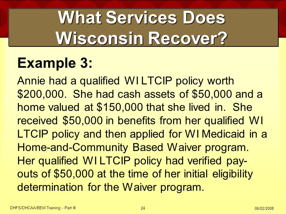 06/02/2008 DHFS/DHCAA/BEM Training - Part III 24 What Services Does Wisconsin Recover? Example 3: Annie had a qualified WI LTCIP policy worth $200,000