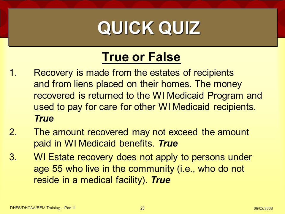 06/02/2008 DHFS/DHCAA/BEM Training - Part III 29 True or False 1.Recovery is made from the estates of recipients and from liens placed on their homes.