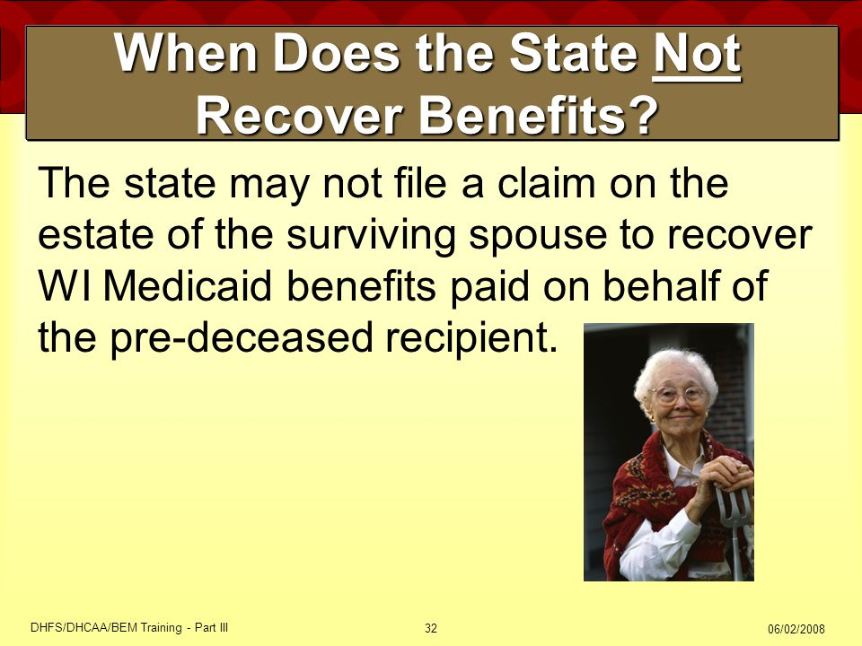 06/02/2008 DHFS/DHCAA/BEM Training - Part III 32 When Does the State Not Recover Benefits? The state may not file a claim on the estate of the survivi