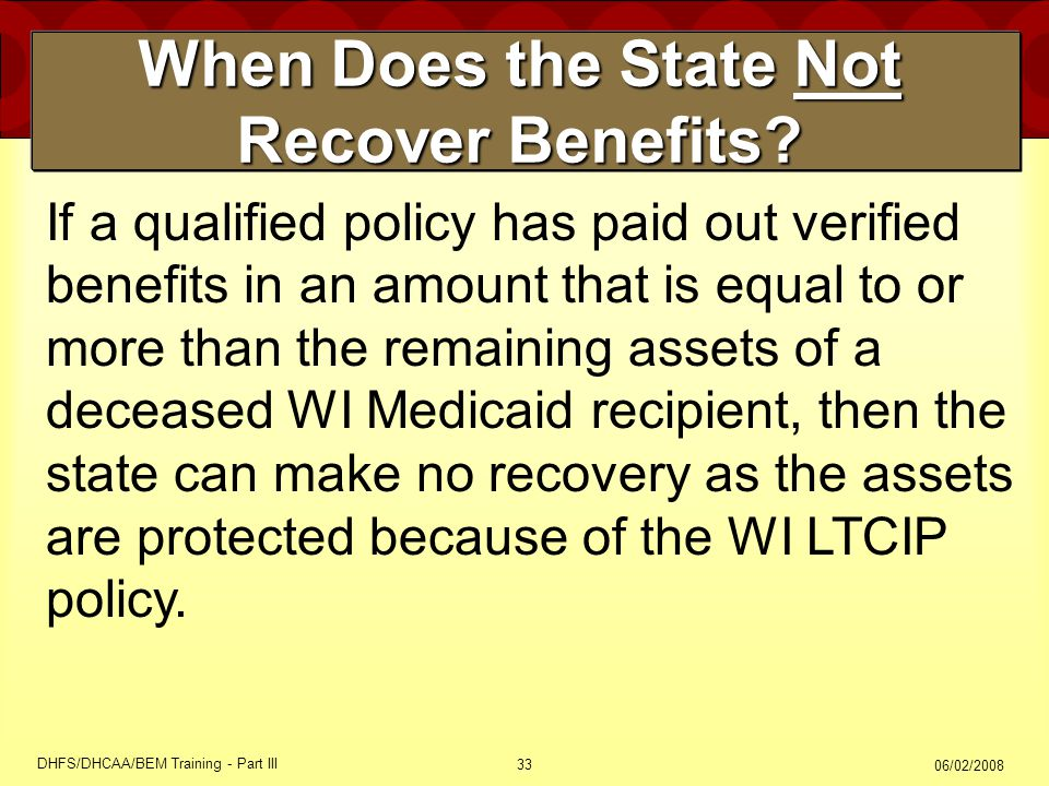 06/02/2008 DHFS/DHCAA/BEM Training - Part III 33 When Does the State Not Recover Benefits? If a qualified policy has paid out verified benefits in an