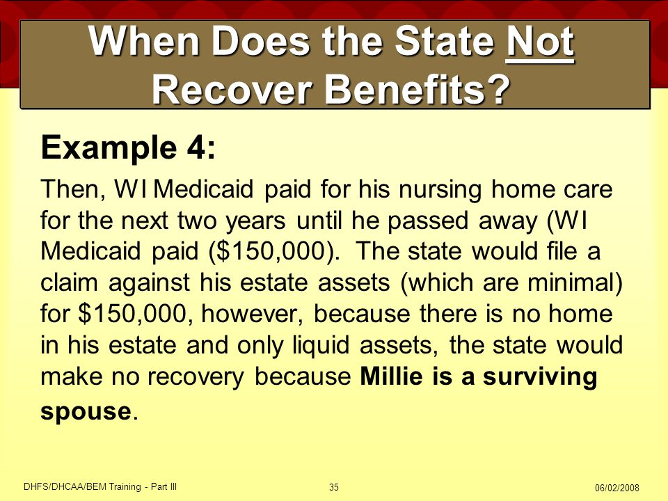 06/02/2008 DHFS/DHCAA/BEM Training - Part III 35 When Does the State Not Recover Benefits? Example 4: Then, WI Medicaid paid for his nursing home care