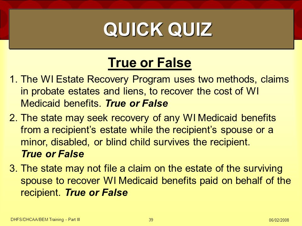 06/02/2008 DHFS/DHCAA/BEM Training - Part III 39 True or False 1.The WI Estate Recovery Program uses two methods, claims in probate estates and liens,