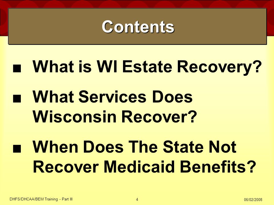 06/02/2008 DHFS/DHCAA/BEM Training - Part III 4 Contents Contents ■What is WI Estate Recovery? ■What Services Does Wisconsin Recover? ■When Does The S