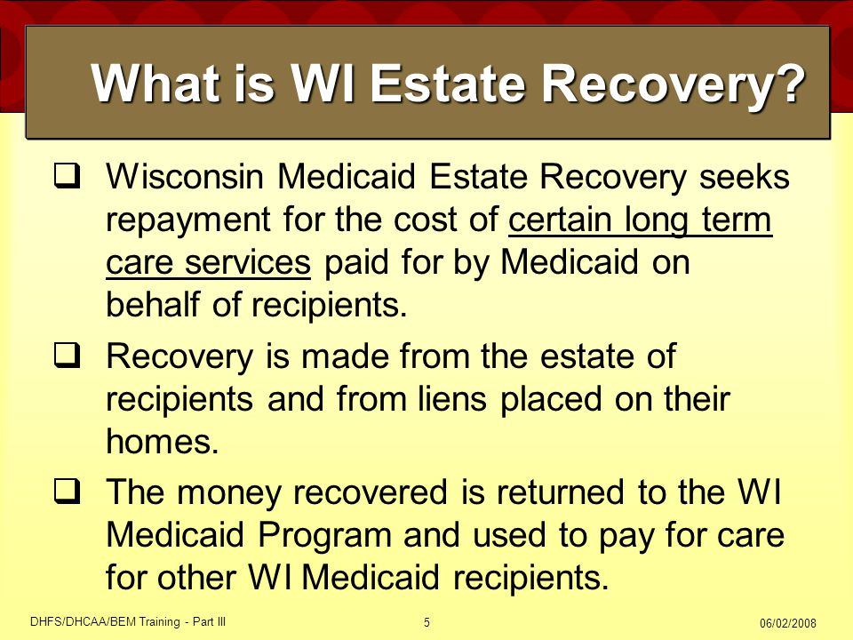 06/02/2008 DHFS/DHCAA/BEM Training - Part III 5  Wisconsin Medicaid Estate Recovery seeks repayment for the cost of certain long term care services p