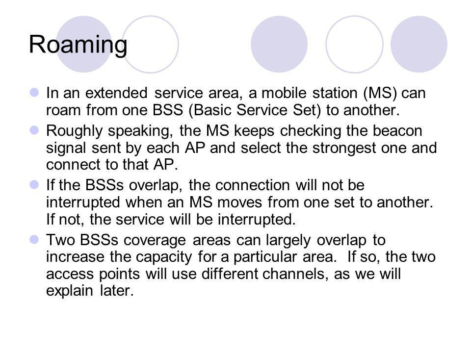 Roaming In an extended service area, a mobile station (MS) can roam from one BSS (Basic Service Set) to another. Roughly speaking, the MS keeps checki