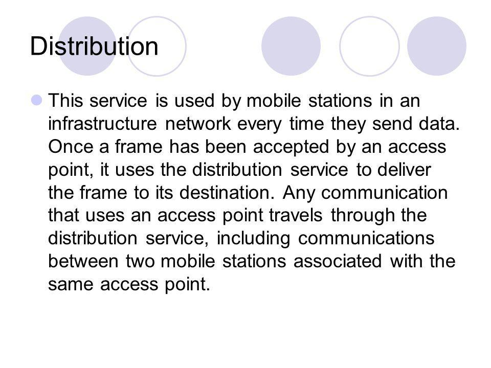 Distribution This service is used by mobile stations in an infrastructure network every time they send data. Once a frame has been accepted by an acce
