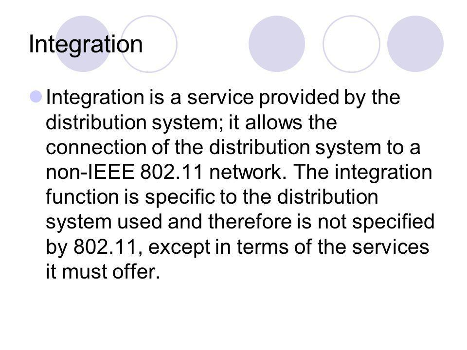 Integration Integration is a service provided by the distribution system; it allows the connection of the distribution system to a non-IEEE 802.11 net