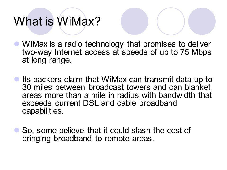 What is WiMax? WiMax is a radio technology that promises to deliver two-way Internet access at speeds of up to 75 Mbps at long range. Its backers clai