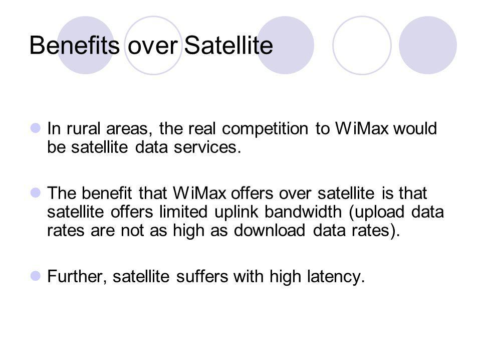 Benefits over Satellite In rural areas, the real competition to WiMax would be satellite data services. The benefit that WiMax offers over satellite i