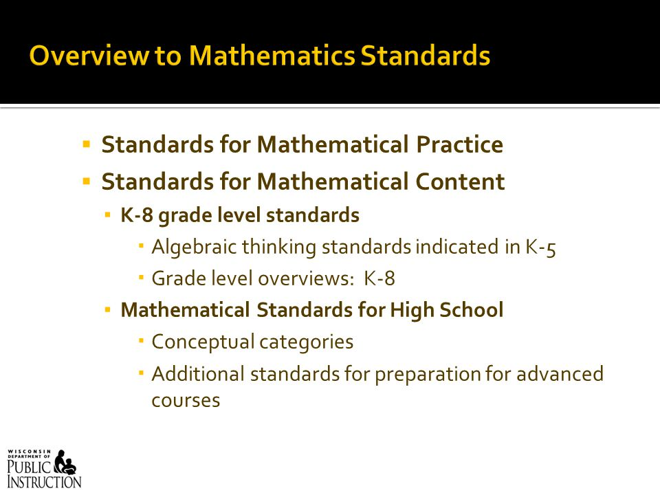  Standards for Mathematical Practice  Standards for Mathematical Content ▪ K-8 grade level standards  Algebraic thinking standards indicated in K-5  Grade level overviews: K-8 ▪ Mathematical Standards for High School  Conceptual categories  Additional standards for preparation for advanced courses