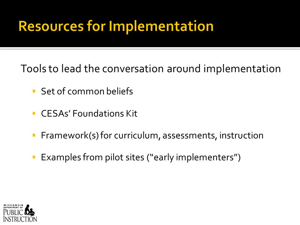 Tools to lead the conversation around implementation  Set of common beliefs  CESAs' Foundations Kit  Framework(s) for curriculum, assessments, instruction  Examples from pilot sites ( early implementers )