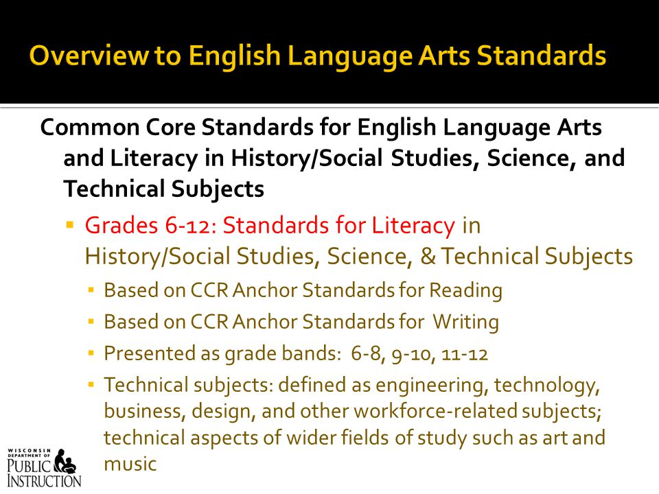 Common Core Standards for English Language Arts and Literacy in History/Social Studies, Science, and Technical Subjects  Grades 6-12: Standards for Literacy in History/Social Studies, Science, & Technical Subjects ▪ Based on CCR Anchor Standards for Reading ▪ Based on CCR Anchor Standards for Writing ▪ Presented as grade bands: 6-8, 9-10, 11-12 ▪ Technical subjects: defined as engineering, technology, business, design, and other workforce-related subjects; technical aspects of wider fields of study such as art and music