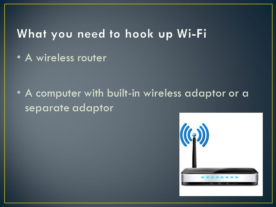 1.Most computers now supply wireless routers as a standard 2.Check that your computer has a built-in wireless adaptor