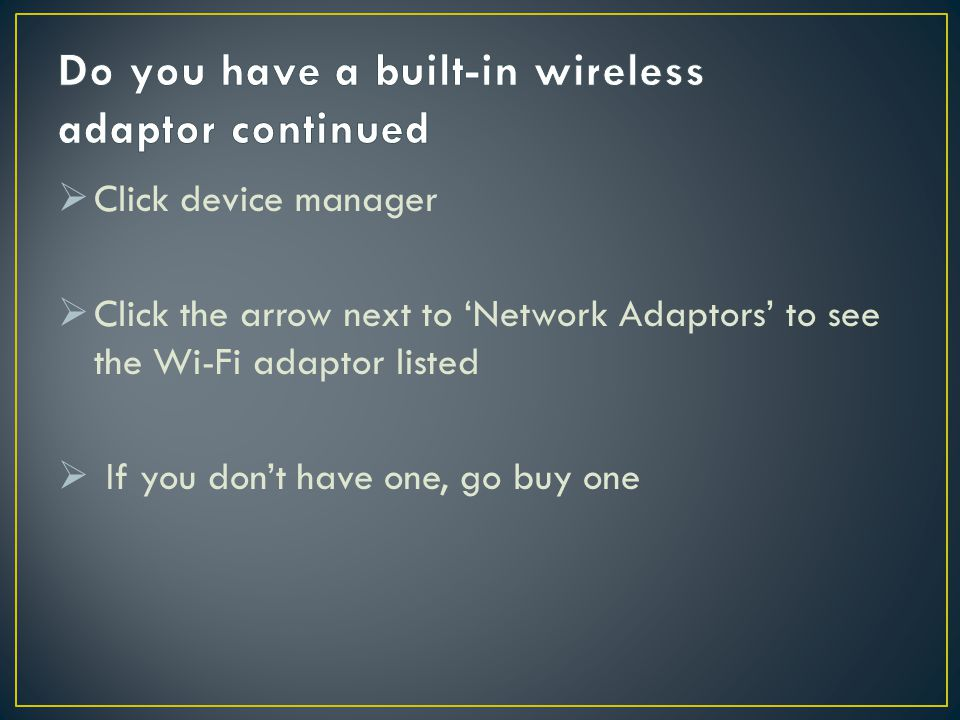  Click device manager  Click the arrow next to 'Network Adaptors' to see the Wi-Fi adaptor listed  If you don't have one, go buy one