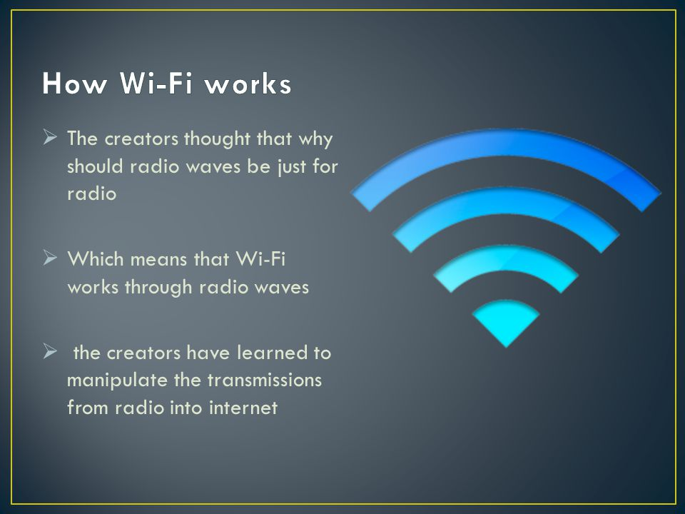 The creators thought that why should radio waves be just for radio  Which means that Wi-Fi works through radio waves  the creators have learned to