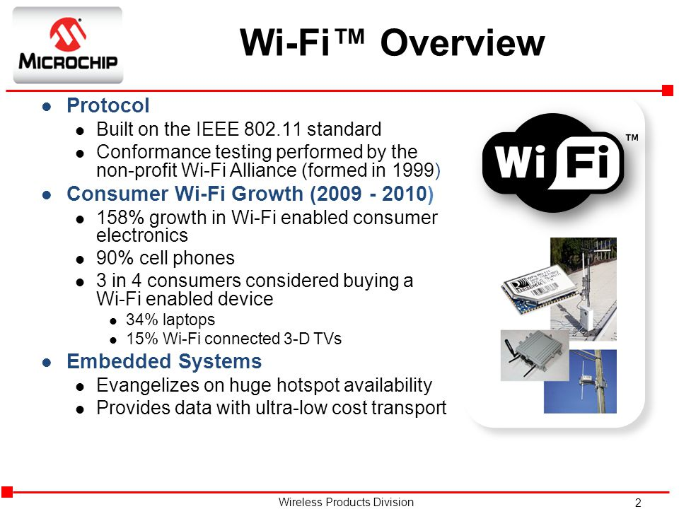 2 Wireless Products Division Wi-Fi™ Overview l Protocol l Built on the IEEE 802.11 standard l Conformance testing performed by the non-profit Wi-Fi Alliance (formed in 1999) l Consumer Wi-Fi Growth (2009 - 2010) l 158% growth in Wi-Fi enabled consumer electronics l 90% cell phones l 3 in 4 consumers considered buying a Wi-Fi enabled device l 34% laptops l 15% Wi-Fi connected 3-D TVs l Embedded Systems l Evangelizes on huge hotspot availability l Provides data with ultra-low cost transport