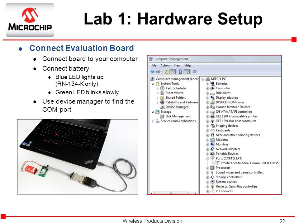 22 Wireless Products Division Lab 1: Hardware Setup l Connect Evaluation Board l Connect board to your computer l Connect battery l Blue LED lights up (RN-134-K only) l Green LED blinks slowly l Use device manager to find the COM port