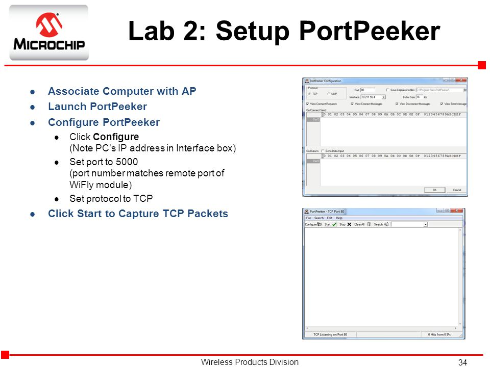 34 Wireless Products Division Lab 2: Setup PortPeeker l Associate Computer with AP l Launch PortPeeker l Configure PortPeeker l Click Configure (Note PC's IP address in Interface box) l Set port to 5000 (port number matches remote port of WiFly module) l Set protocol to TCP l Click Start to Capture TCP Packets