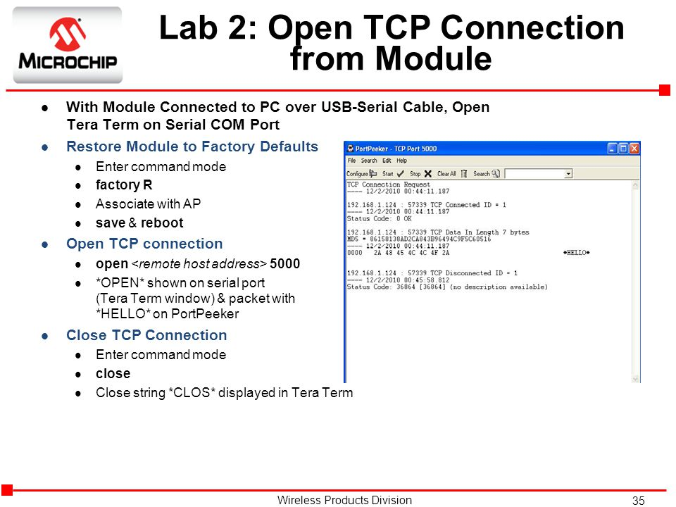 35 Wireless Products Division Lab 2: Open TCP Connection from Module l With Module Connected to PC over USB-Serial Cable, Open Tera Term on Serial COM Port l Restore Module to Factory Defaults l Enter command mode l factory R l Associate with AP l save & reboot l Open TCP connection l open 5000 l *OPEN* shown on serial port (Tera Term window) & packet with *HELLO* on PortPeeker l Close TCP Connection l Enter command mode l close l Close string *CLOS* displayed in Tera Term