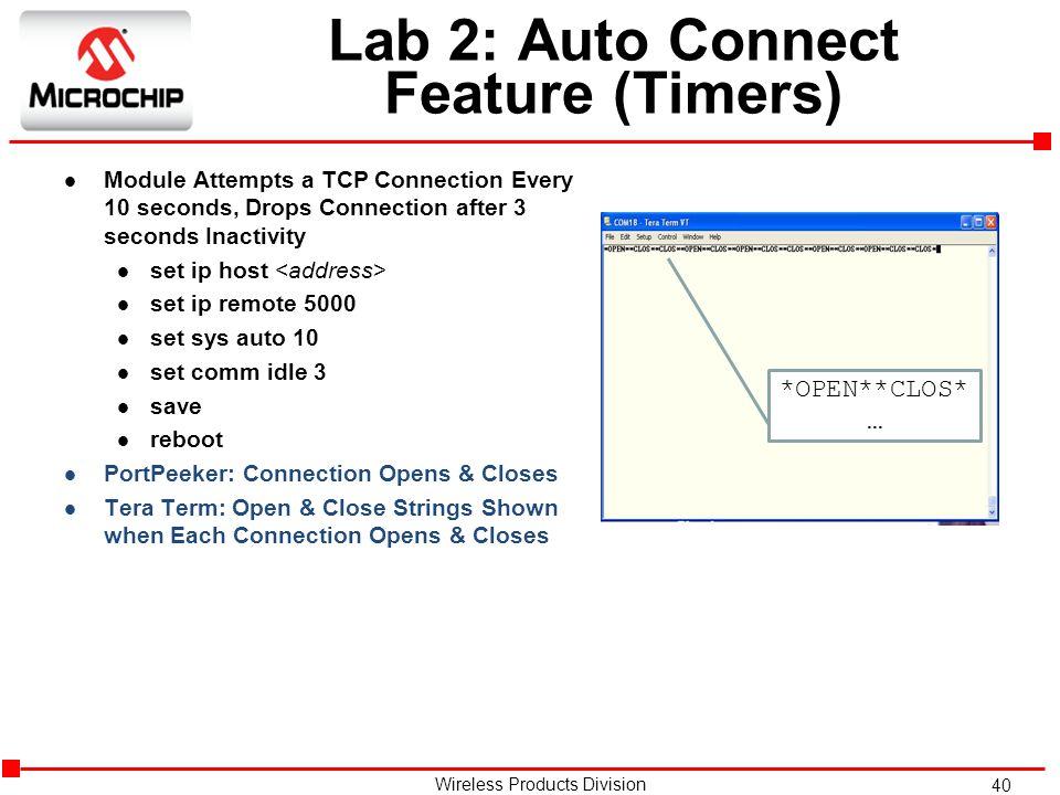 40 Wireless Products Division Lab 2: Auto Connect Feature (Timers) l Module Attempts a TCP Connection Every 10 seconds, Drops Connection after 3 seconds Inactivity l set ip host l set ip remote 5000 l set sys auto 10 l set comm idle 3 l save l reboot l PortPeeker: Connection Opens & Closes l Tera Term: Open & Close Strings Shown when Each Connection Opens & Closes *OPEN**CLOS* …
