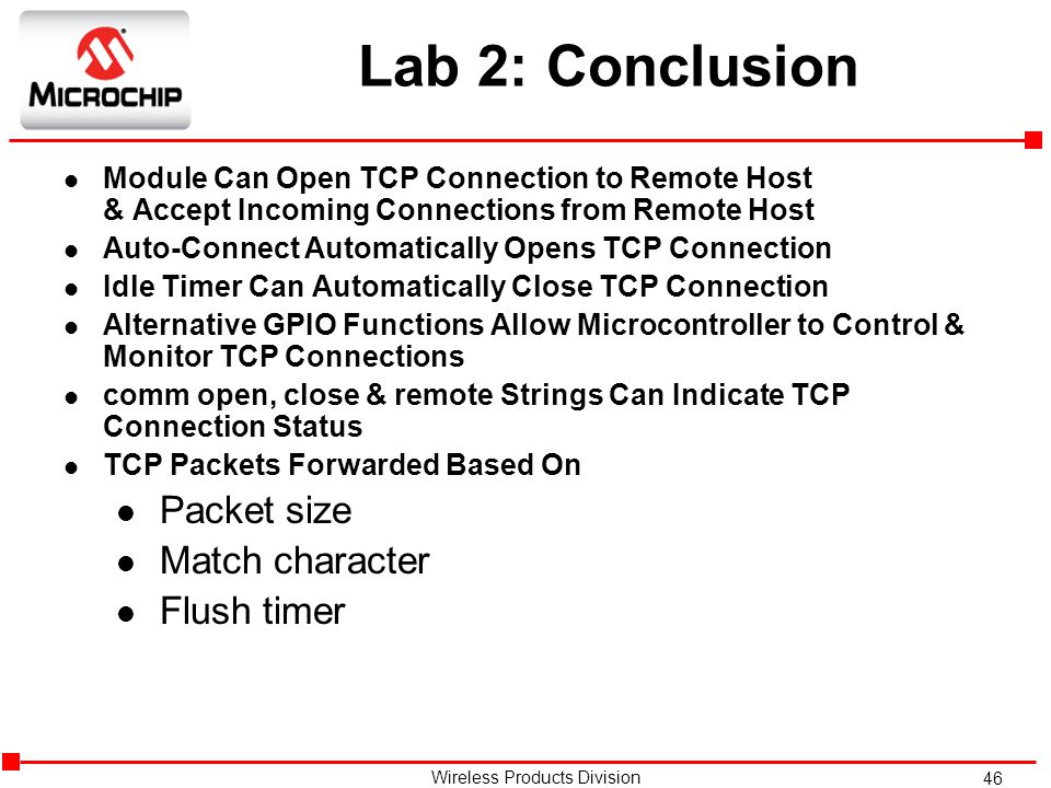 46 Wireless Products Division Lab 2: Conclusion l Module Can Open TCP Connection to Remote Host & Accept Incoming Connections from Remote Host l Auto-Connect Automatically Opens TCP Connection l Idle Timer Can Automatically Close TCP Connection l Alternative GPIO Functions Allow Microcontroller to Control & Monitor TCP Connections l comm open, close & remote Strings Can Indicate TCP Connection Status l TCP Packets Forwarded Based On l Packet size l Match character l Flush timer