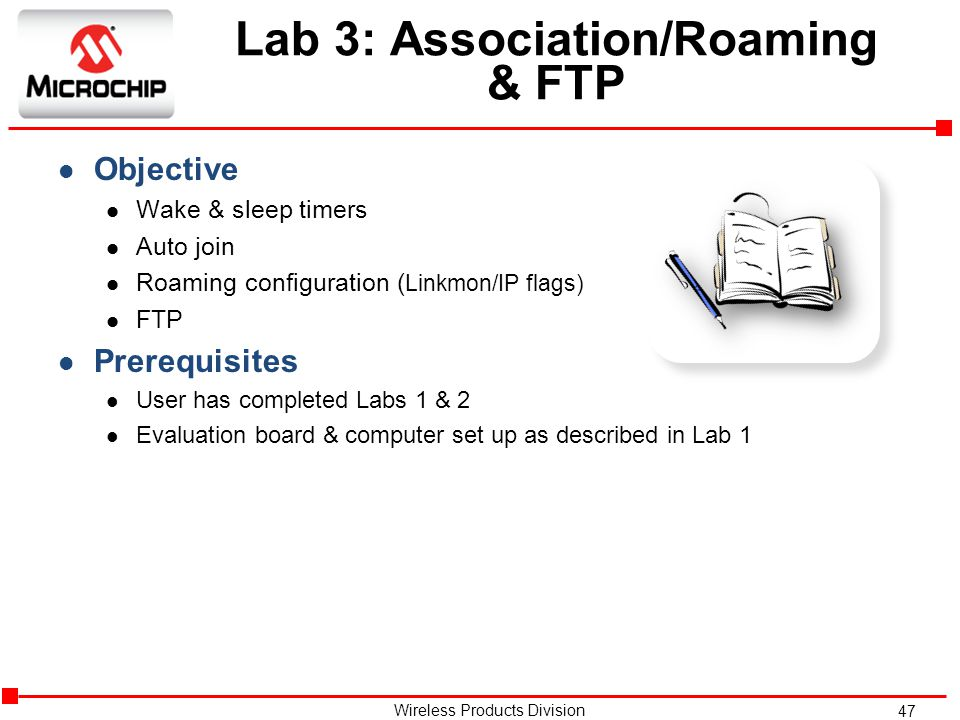 47 Wireless Products Division Lab 3: Association/Roaming & FTP l Objective l Wake & sleep timers l Auto join l Roaming configuration ( Linkmon/IP flags) l FTP l Prerequisites l User has completed Labs 1 & 2 l Evaluation board & computer set up as described in Lab 1