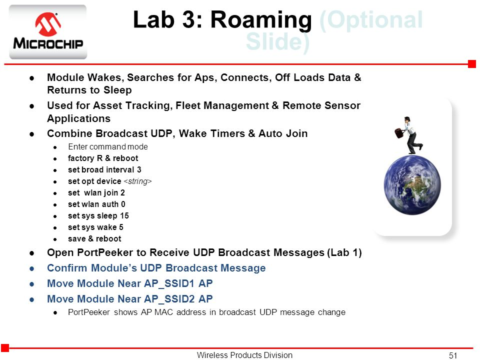 51 Wireless Products Division Lab 3: Roaming (Optional Slide) l Module Wakes, Searches for Aps, Connects, Off Loads Data & Returns to Sleep l Used for Asset Tracking, Fleet Management & Remote Sensor Applications l Combine Broadcast UDP, Wake Timers & Auto Join l Enter command mode l factory R & reboot l set broad interval 3 l set opt device l set wlan join 2 l set wlan auth 0 l set sys sleep 15 l set sys wake 5 l save & reboot l Open PortPeeker to Receive UDP Broadcast Messages (Lab 1) l Confirm Module's UDP Broadcast Message l Move Module Near AP_SSID1 AP l Move Module Near AP_SSID2 AP l PortPeeker shows AP MAC address in broadcast UDP message change
