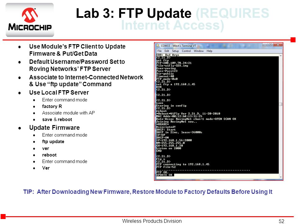52 Wireless Products Division Lab 3: FTP Update (REQUIRES Internet Access) l Use Module's FTP Client to Update Firmware & Put/Get Data l Default Username/Password Set to Roving Networks' FTP Server l Associate to Internet-Connected Network & Use ftp update Command l Use Local FTP Server l Enter command mode l factory R l Associate module with AP l save & reboot l Update Firmware l Enter command mode l ftp update l ver l reboot l Enter command mode l Ver TIP: After Downloading New Firmware, Restore Module to Factory Defaults Before Using It