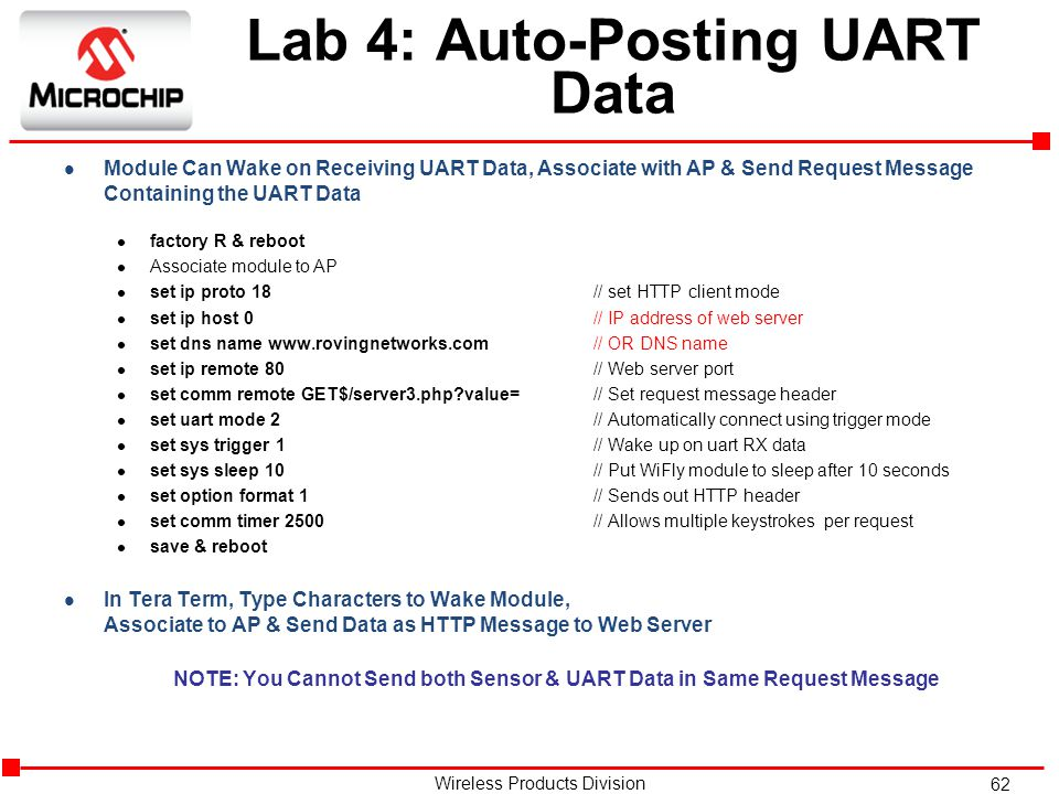 62 Wireless Products Division Lab 4: Auto-Posting UART Data l Module Can Wake on Receiving UART Data, Associate with AP & Send Request Message Containing the UART Data l factory R & reboot l Associate module to AP l set ip proto 18// set HTTP client mode l set ip host 0// IP address of web server l set dns name www.rovingnetworks.com// OR DNS name l set ip remote 80// Web server port l set comm remote GET$/server3.php?value= // Set request message header l set uart mode 2// Automatically connect using trigger mode l set sys trigger 1// Wake up on uart RX data l set sys sleep 10// Put WiFly module to sleep after 10 seconds l set option format 1// Sends out HTTP header l set comm timer 2500// Allows multiple keystrokes per request l save & reboot l In Tera Term, Type Characters to Wake Module, Associate to AP & Send Data as HTTP Message to Web Server NOTE: You Cannot Send both Sensor & UART Data in Same Request Message