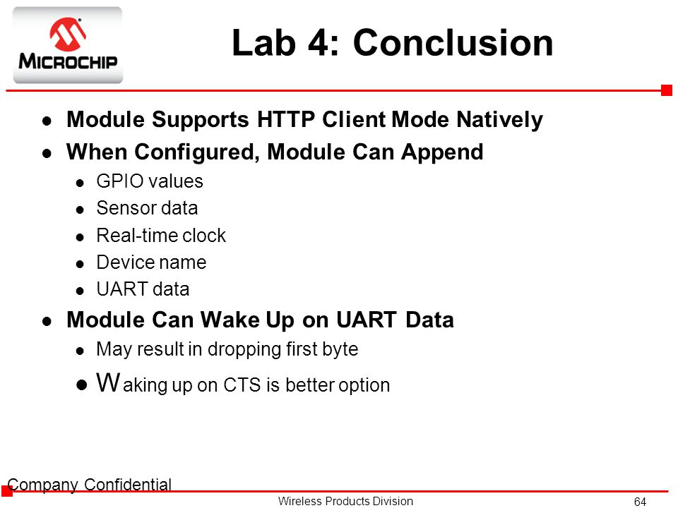 64 Wireless Products Division Lab 4: Conclusion l Module Supports HTTP Client Mode Natively l When Configured, Module Can Append l GPIO values l Sensor data l Real-time clock l Device name l UART data l Module Can Wake Up on UART Data l May result in dropping first byte l W aking up on CTS is better option Company Confidential