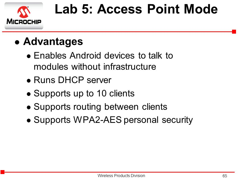65 Wireless Products Division Lab 5: Access Point Mode l Advantages l Enables Android devices to talk to modules without infrastructure l Runs DHCP server l Supports up to 10 clients l Supports routing between clients l Supports WPA2-AES personal security