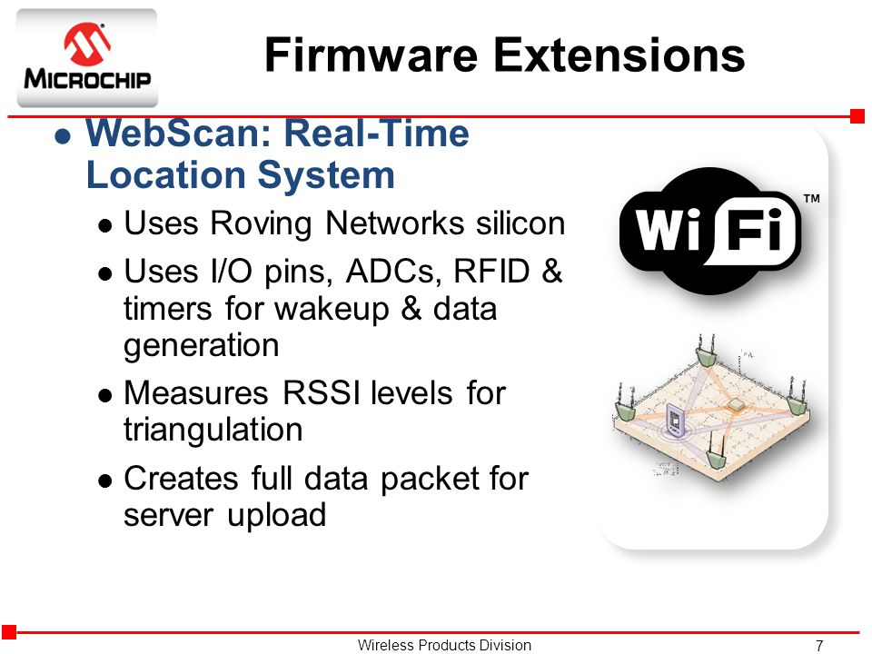7 Wireless Products Division Firmware Extensions l WebScan: Real-Time Location System l Uses Roving Networks silicon l Uses I/O pins, ADCs, RFID & timers for wakeup & data generation l Measures RSSI levels for triangulation l Creates full data packet for server upload
