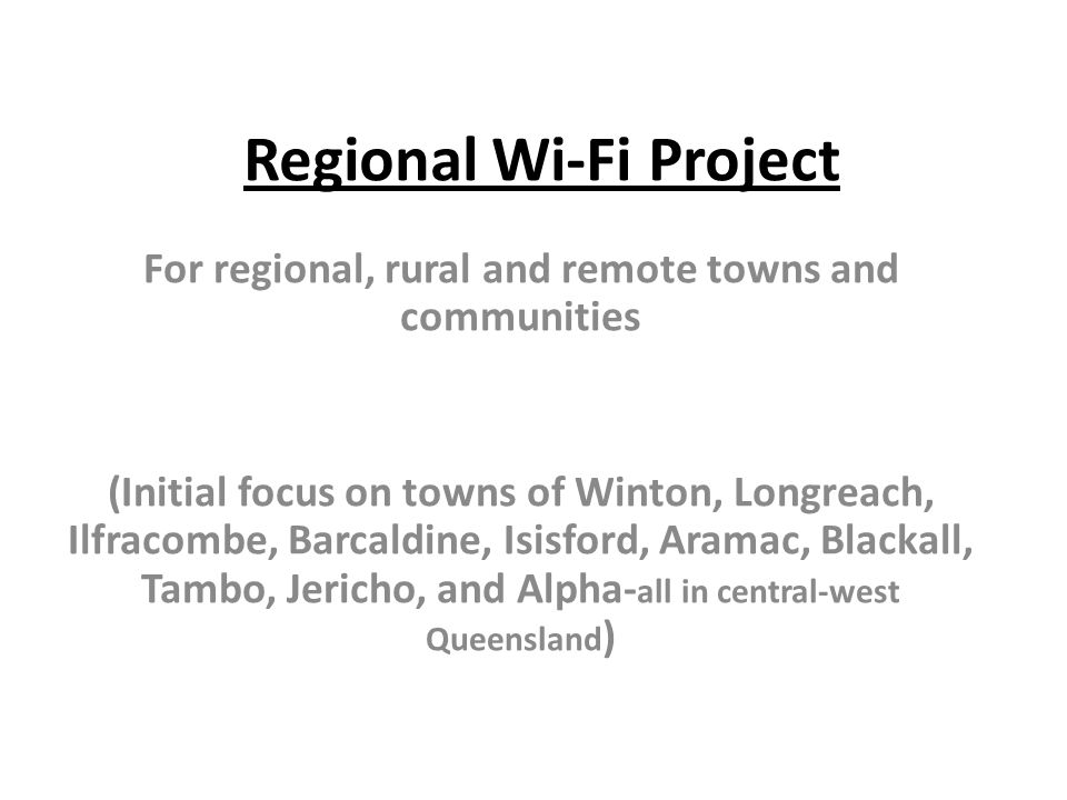 Regional Wi-Fi Project For regional, rural and remote towns and communities (Initial focus on towns of Winton, Longreach, Ilfracombe, Barcaldine, Isis
