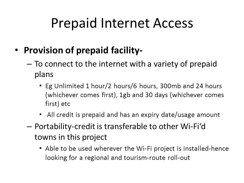 Prepaid Internet Access Provision of prepaid facility- – To connect to the internet with a variety of prepaid plans Eg Unlimited 1 hour/2 hours/6 hour