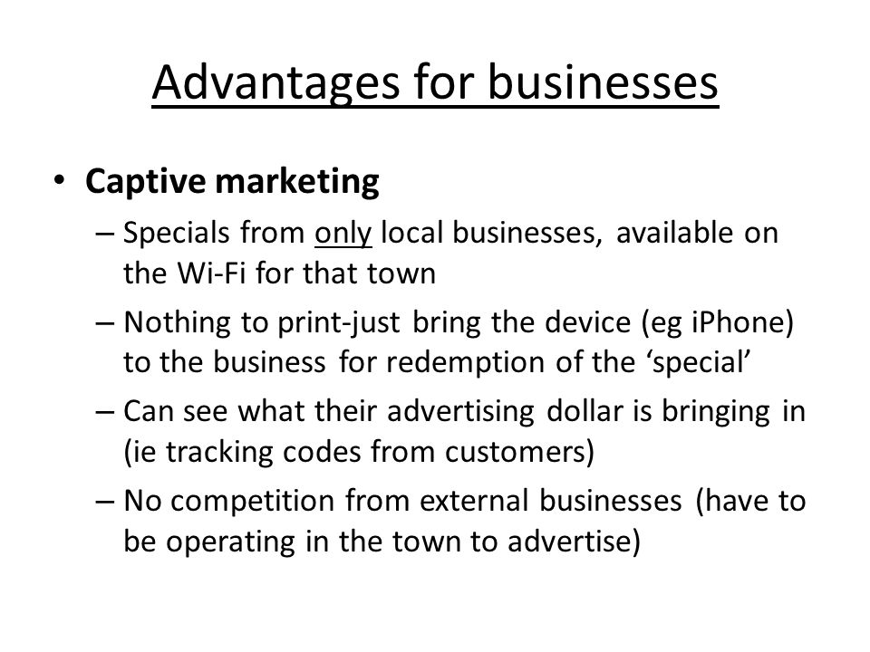 Advantages for businesses Captive marketing – Specials from only local businesses, available on the Wi-Fi for that town – Nothing to print-just bring the device (eg iPhone) to the business for redemption of the 'special' – Can see what their advertising dollar is bringing in (ie tracking codes from customers) – No competition from external businesses (have to be operating in the town to advertise)