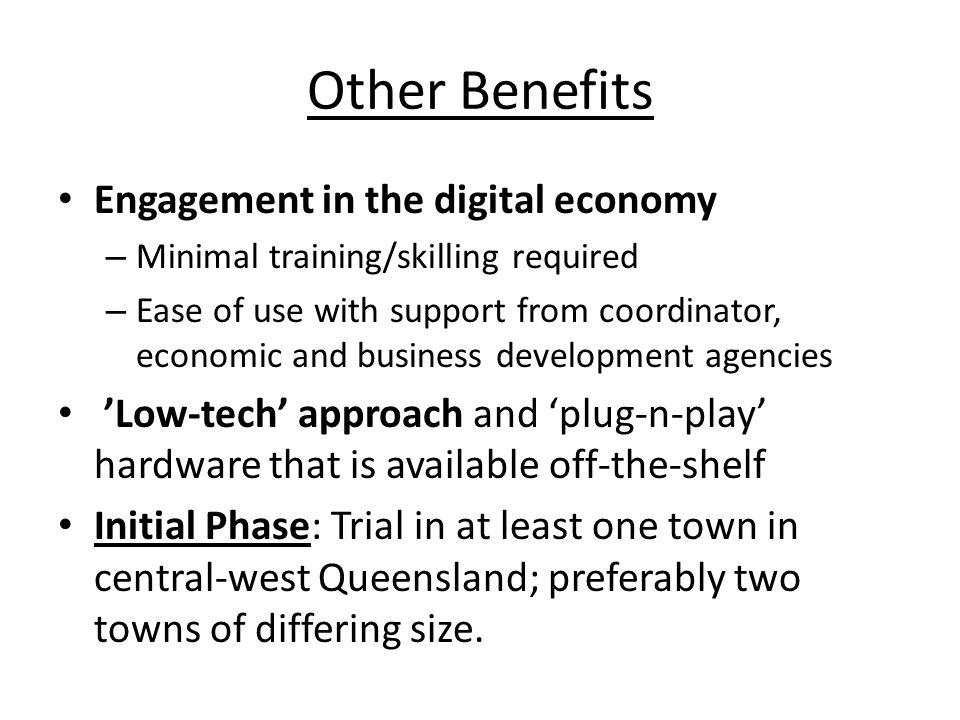 Other Benefits Engagement in the digital economy – Minimal training/skilling required – Ease of use with support from coordinator, economic and business development agencies 'Low-tech' approach and 'plug-n-play' hardware that is available off-the-shelf Initial Phase: Trial in at least one town in central-west Queensland; preferably two towns of differing size.