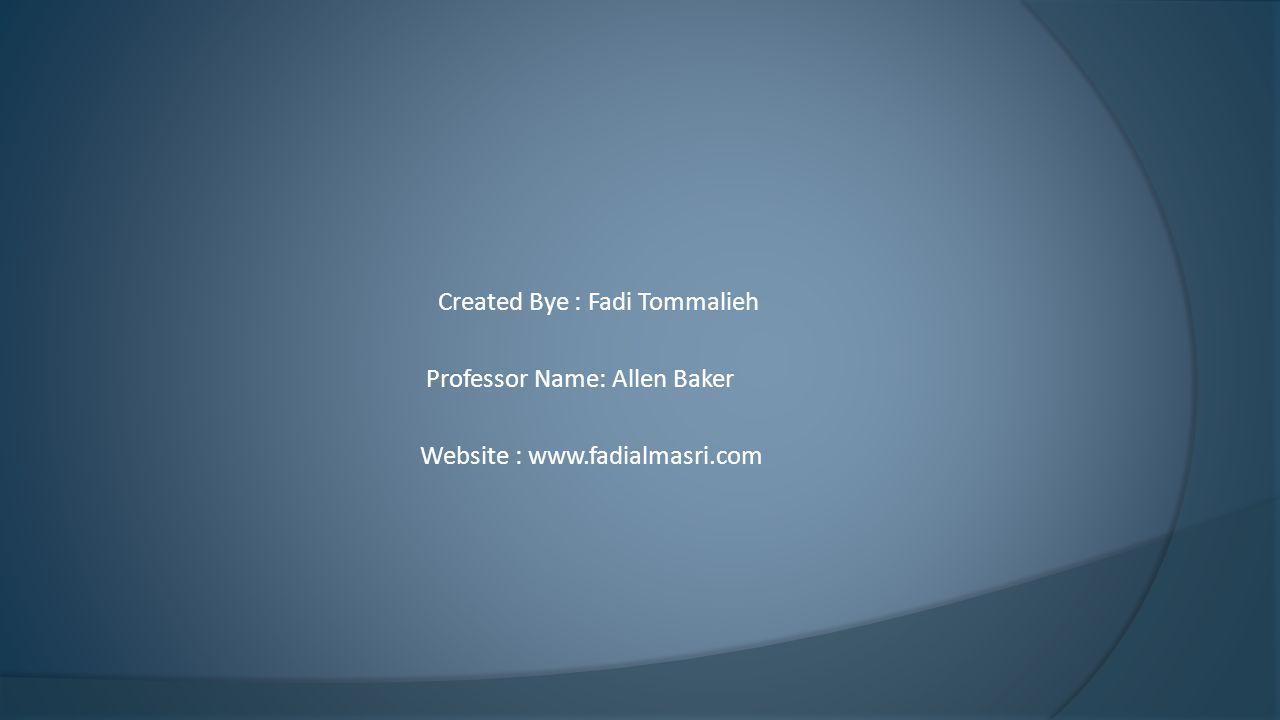 Created Bye : Fadi Tommalieh Professor Name: Allen Baker Website : www.fadialmasri.com