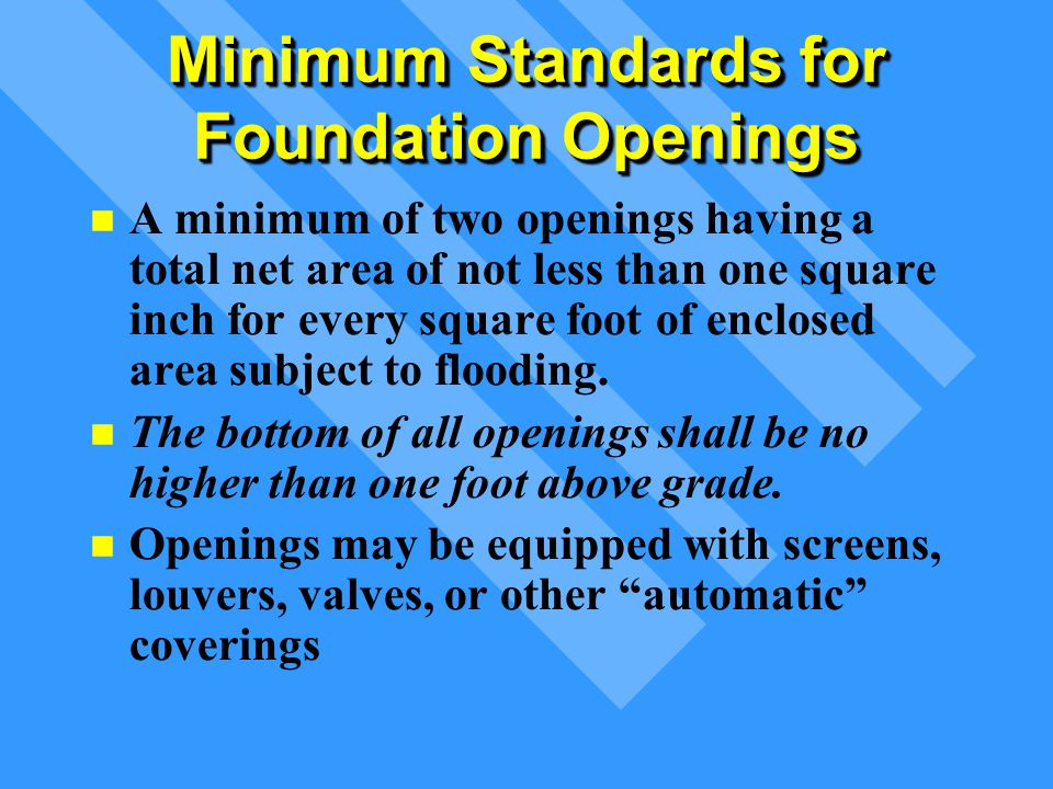 Minimum Standards for Foundation Openings A minimum of two openings having a total net area of not less than one square inch for every square foot of