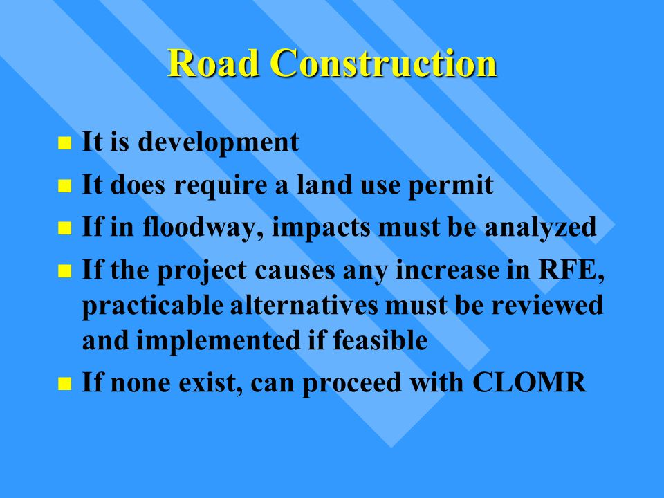 Road Construction It is development It does require a land use permit If in floodway, impacts must be analyzed If the project causes any increase in R