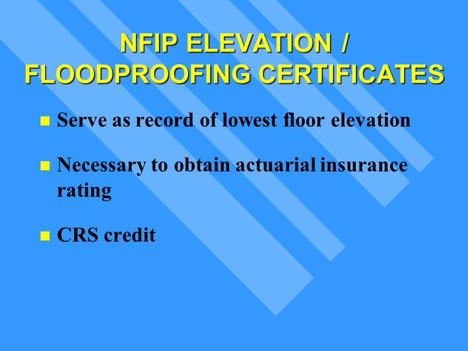 NFIP ELEVATION / FLOODPROOFINGCERTIFICATES Serve as record of lowest floor elevation Necessary to obtain actuarial insurance rating CRS credit