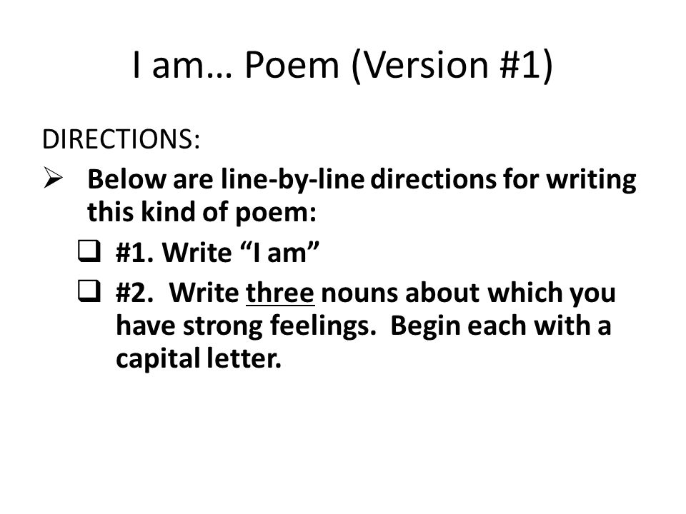 "I am… Poem (Version #1) DIRECTIONS:  Below are line-by-line directions for writing this kind of poem:  #1. Write ""I am""  #2. Write three nouns abou"