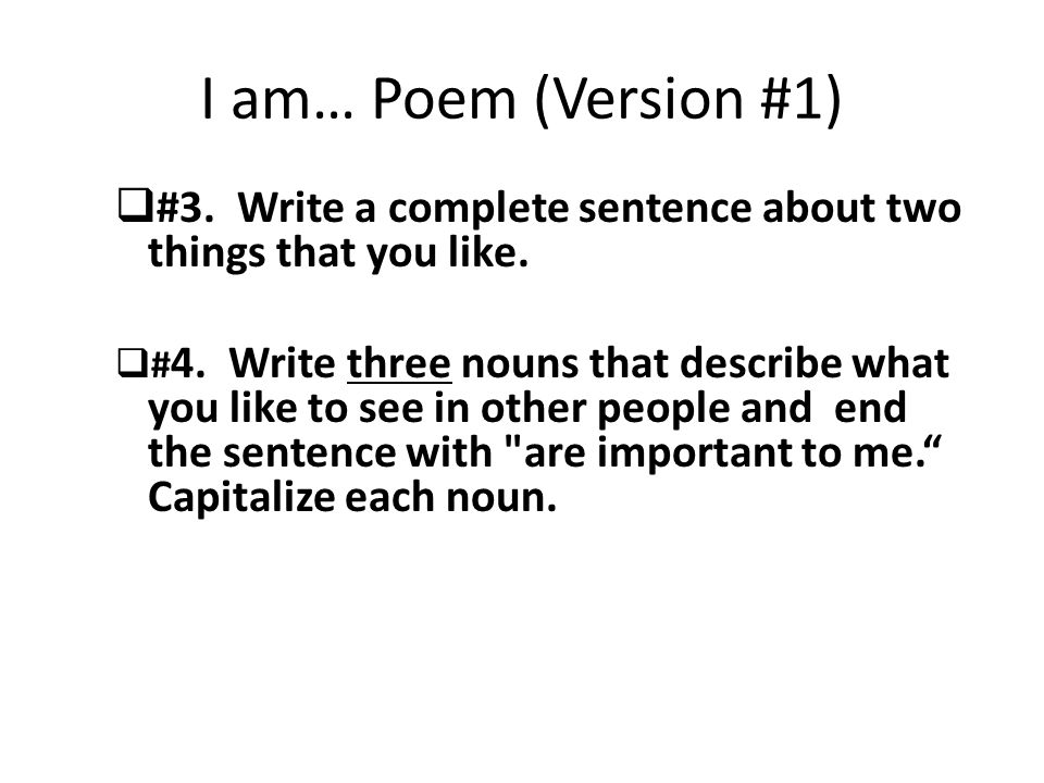 I am… Poem (Version #1)  #3. Write a complete sentence about two things that you like.  # 4. Write three nouns that describe what you like to see in