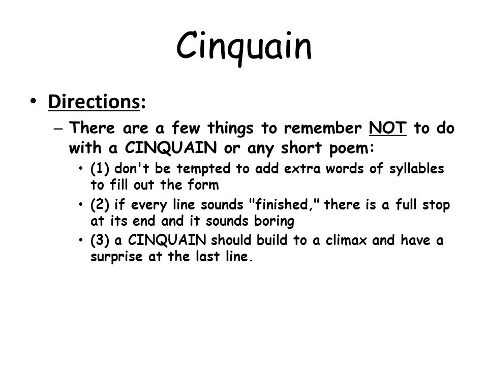 Cinquain Directions: – There are a few things to remember NOT to do with a CINQUAIN or any short poem: (1) don't be tempted to add extra words of syll